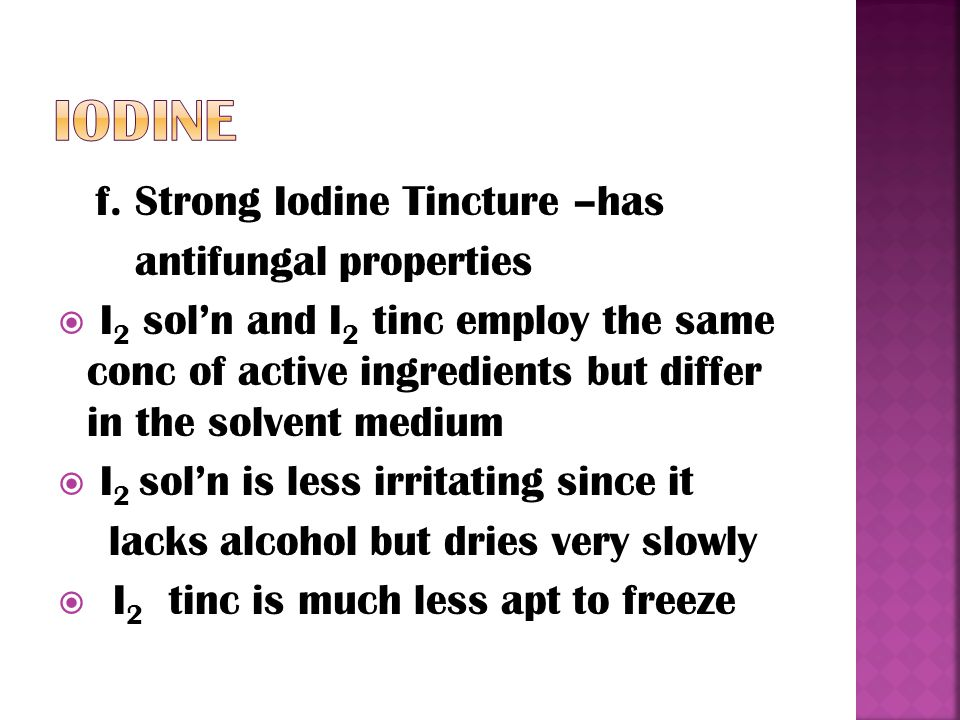 f. Strong Iodine Tincture –has antifungal properties  I 2 sol'n and I 2 tinc employ the same conc of active ingredients but differ in the solvent med