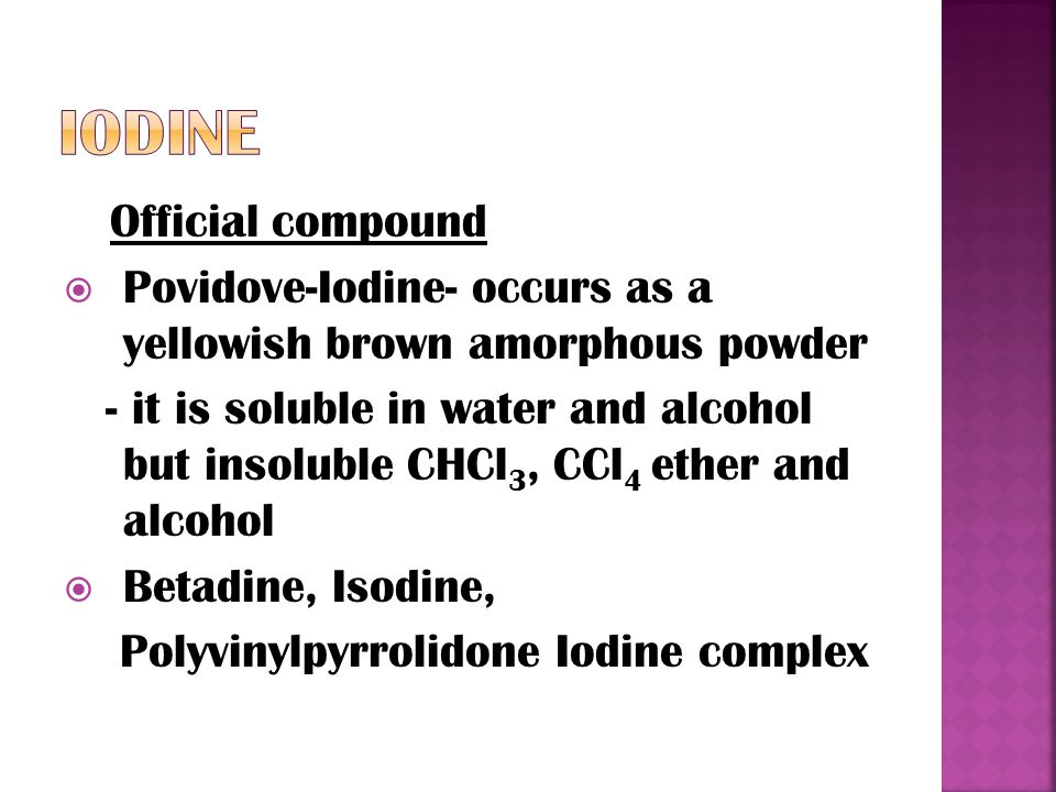 Official compound  Povidove-Iodine- occurs as a yellowish brown amorphous powder - it is soluble in water and alcohol but insoluble CHCl 3, CCl 4 ether and alcohol  Betadine, Isodine, Polyvinylpyrrolidone Iodine complex