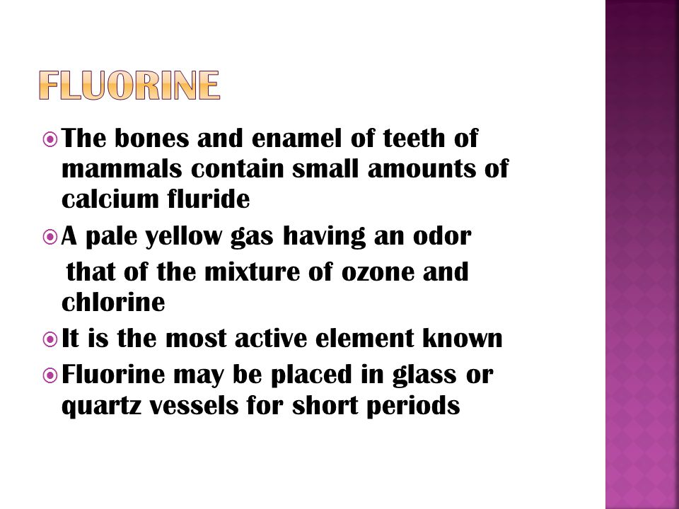  The bones and enamel of teeth of mammals contain small amounts of calcium fluride  A pale yellow gas having an odor that of the mixture of ozone and chlorine  It is the most active element known  Fluorine may be placed in glass or quartz vessels for short periods