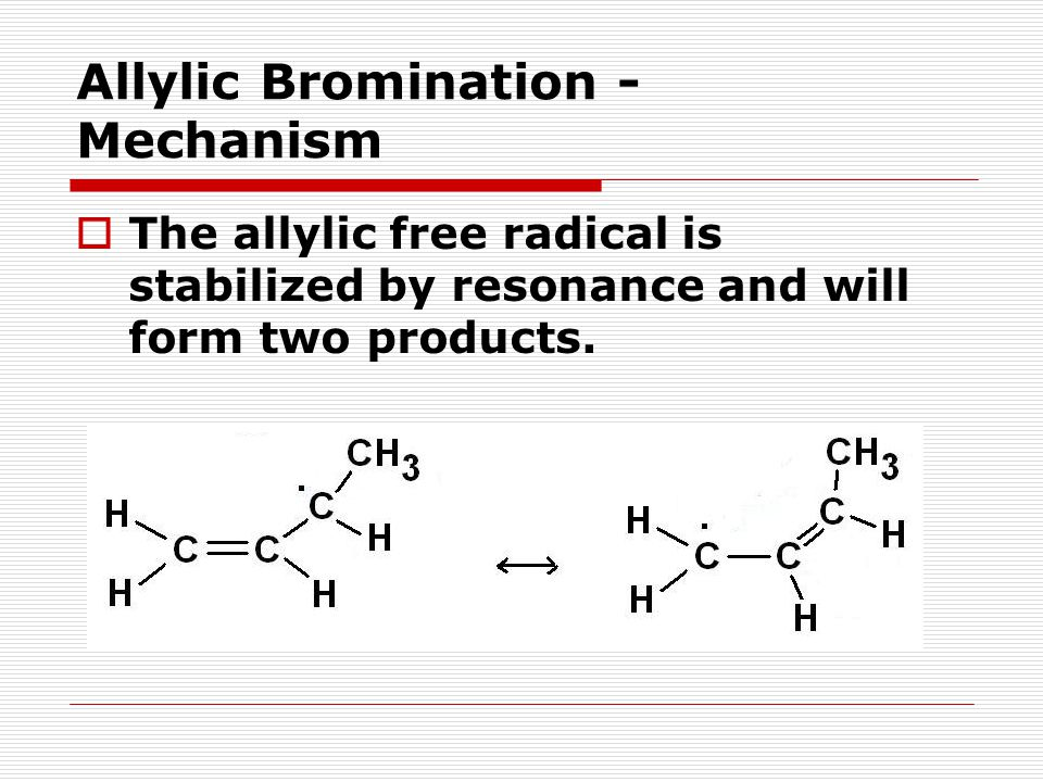 Allylic Bromination - Mechanism  The allylic free radical is stabilized by resonance and will form two products.