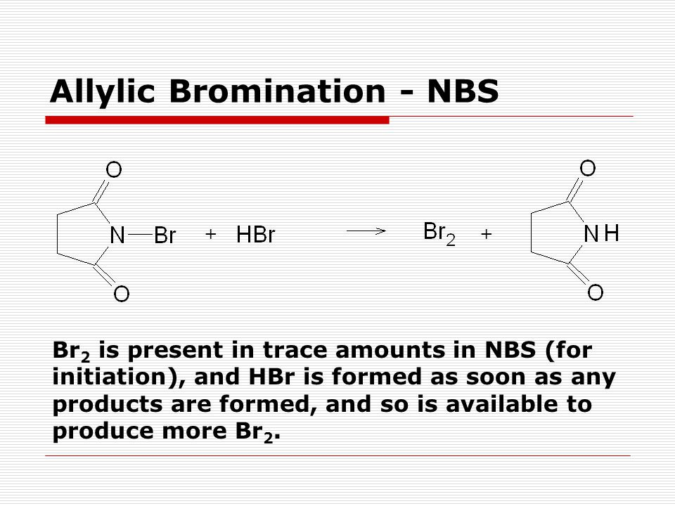 Allylic Bromination - NBS ++ Br 2 is present in trace amounts in NBS (for initiation), and HBr is formed as soon as any products are formed, and so is available to produce more Br 2.