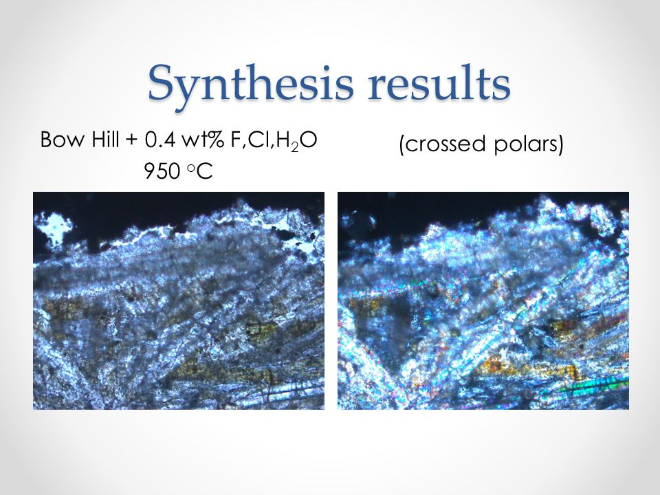 Synthesis results Bow Hill + 0.4 wt% F,Cl,H 2 O 950 o C (crossed polars)