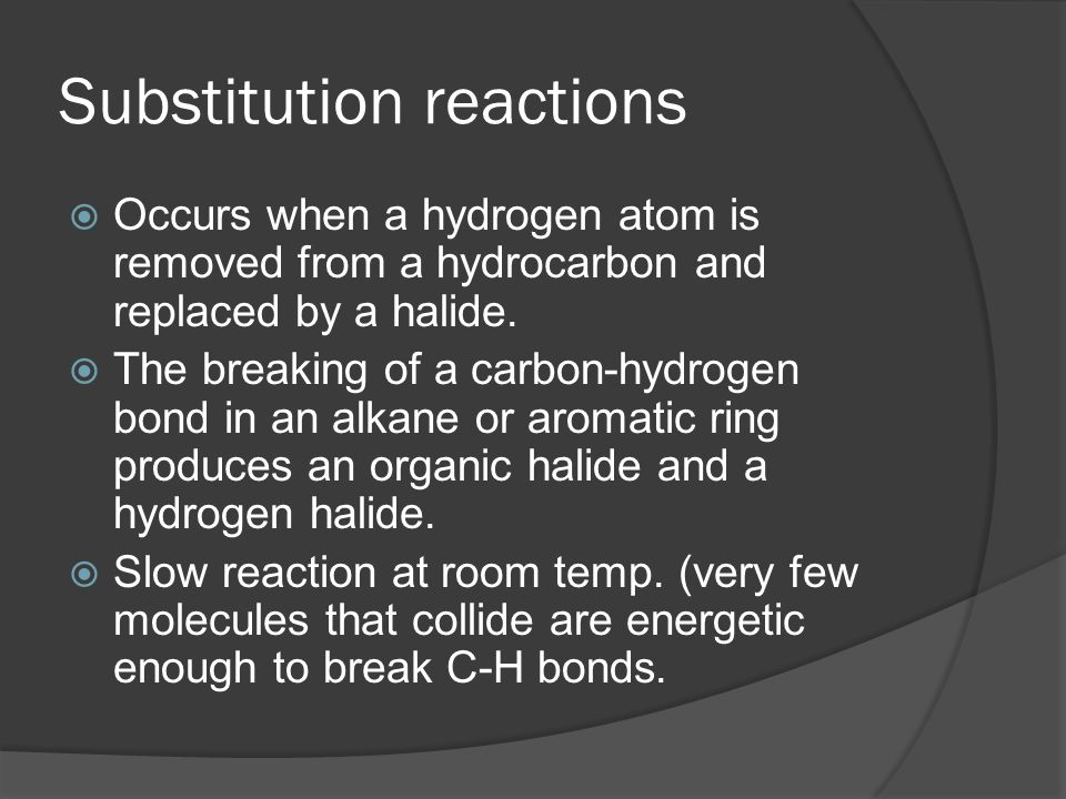 Substitution reactions  Occurs when a hydrogen atom is removed from a hydrocarbon and replaced by a halide.