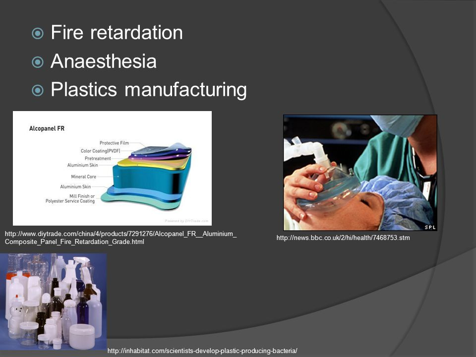  Fire retardation  Anaesthesia  Plastics manufacturing http://www.diytrade.com/china/4/products/7291276/Alcopanel_FR__Aluminium_ Composite_Panel_Fire_Retardation_Grade.html http://news.bbc.co.uk/2/hi/health/7468753.stm http://inhabitat.com/scientists-develop-plastic-producing-bacteria/