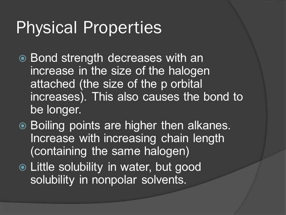 Physical Properties  Bond strength decreases with an increase in the size of the halogen attached (the size of the p orbital increases).
