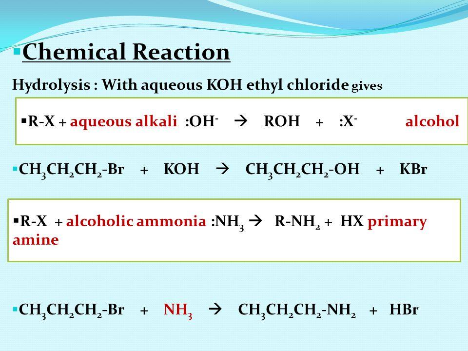  Chemical Reaction Hydrolysis : With aqueous KOH ethyl chloride gives  CH 3 CH 2 CH 2 -Br + KOH  CH 3 CH 2 CH 2 -OH + KBr  CH 3 CH 2 CH 2 -Br + NH