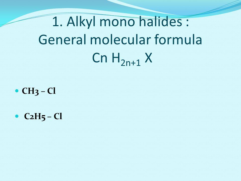1. Alkyl mono halides : General molecular formula Cn H 2n+1 X CH3 – Cl C2H5 – Cl