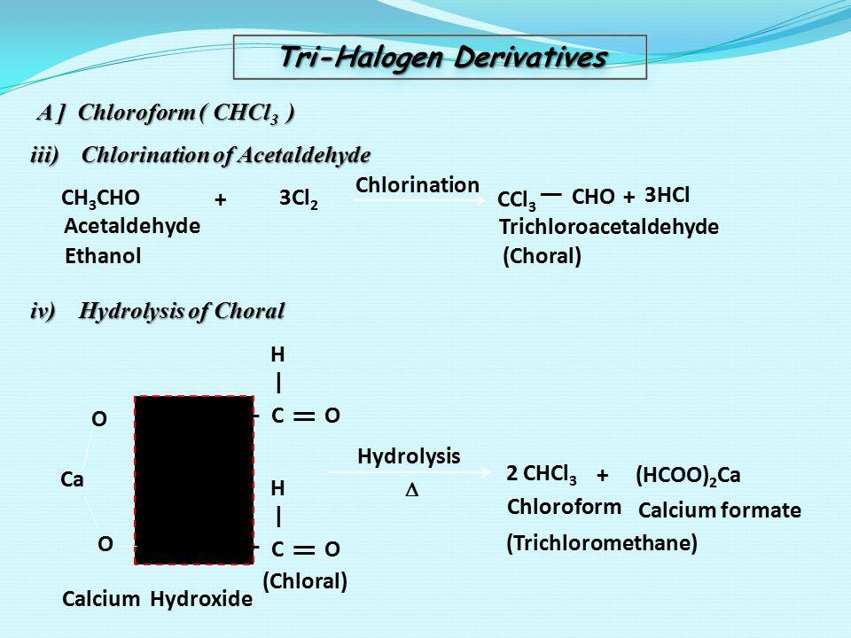 Tri-Halogen Derivatives A ] Chloroform ( CHCl 3 ) iii) Chlorination of Acetaldehyde CH 3 CHO + 3Cl 2 Chlorination CCl 3   CHO+ 3HCl Acetaldehyde Ethan
