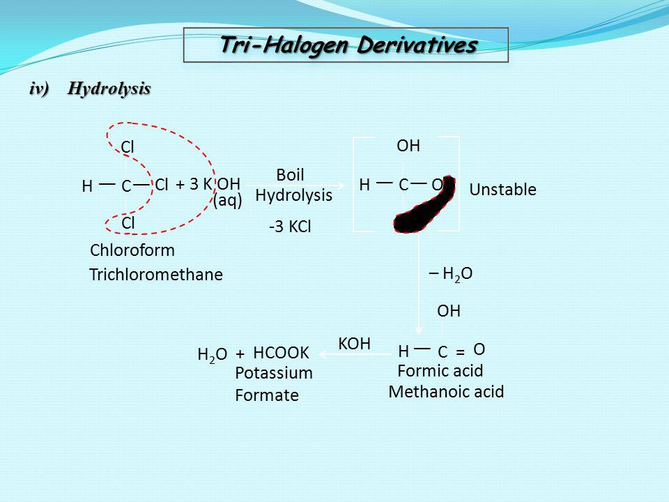 Tri-Halogen Derivatives iv) Hydrolysis Cl H   C   + 3 K OH Boil Hydrolysis H   C OH   (aq) Chloroform Trichloromethane Unstable – H 2 O H2OH2O+ HCOOK