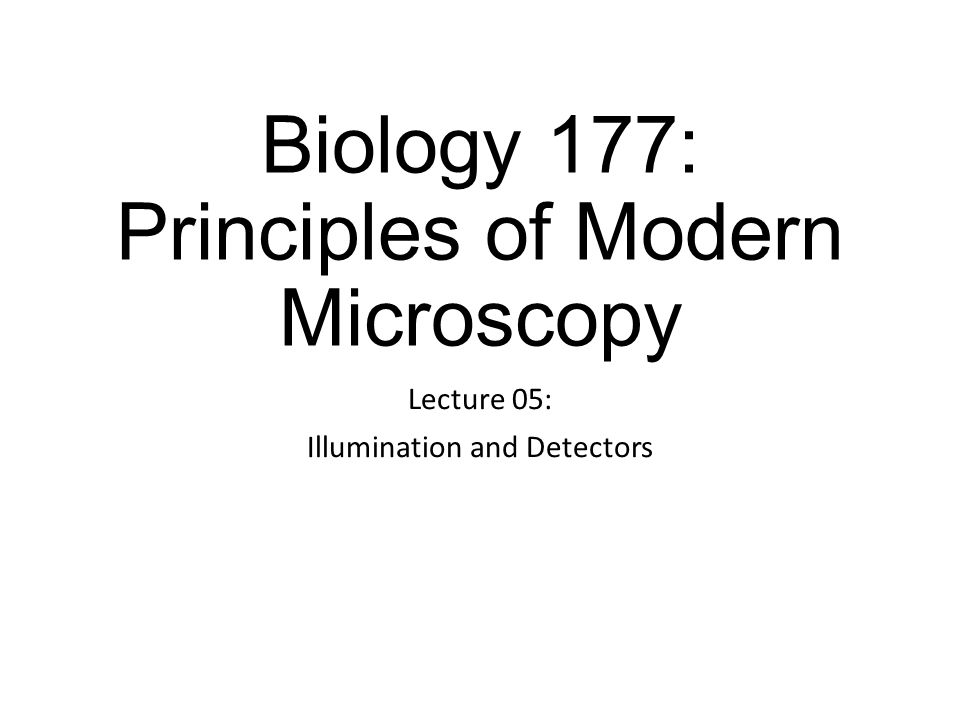 Biology 177: Principles of Modern Microscopy Lecture 05: Illumination and Detectors
