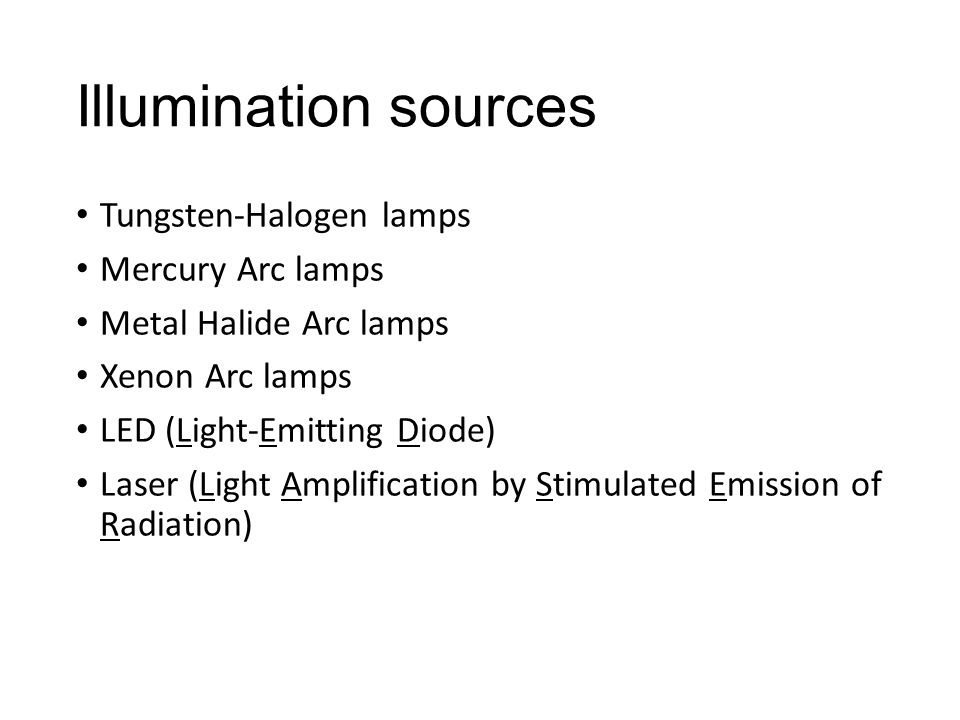 Illumination sources Tungsten-Halogen lamps Mercury Arc lamps Metal Halide Arc lamps Xenon Arc lamps LED (Light-Emitting Diode) Laser (Light Amplification by Stimulated Emission of Radiation)