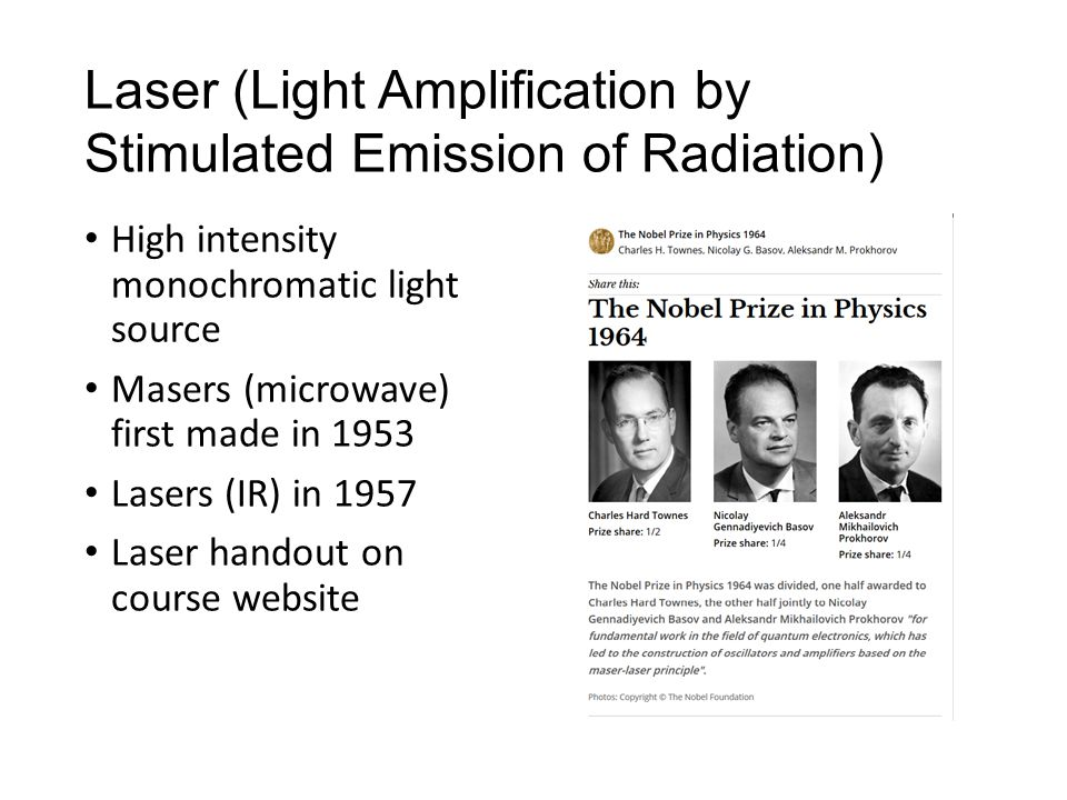 Laser (Light Amplification by Stimulated Emission of Radiation) High intensity monochromatic light source Masers (microwave) first made in 1953 Lasers (IR) in 1957 Laser handout on course website