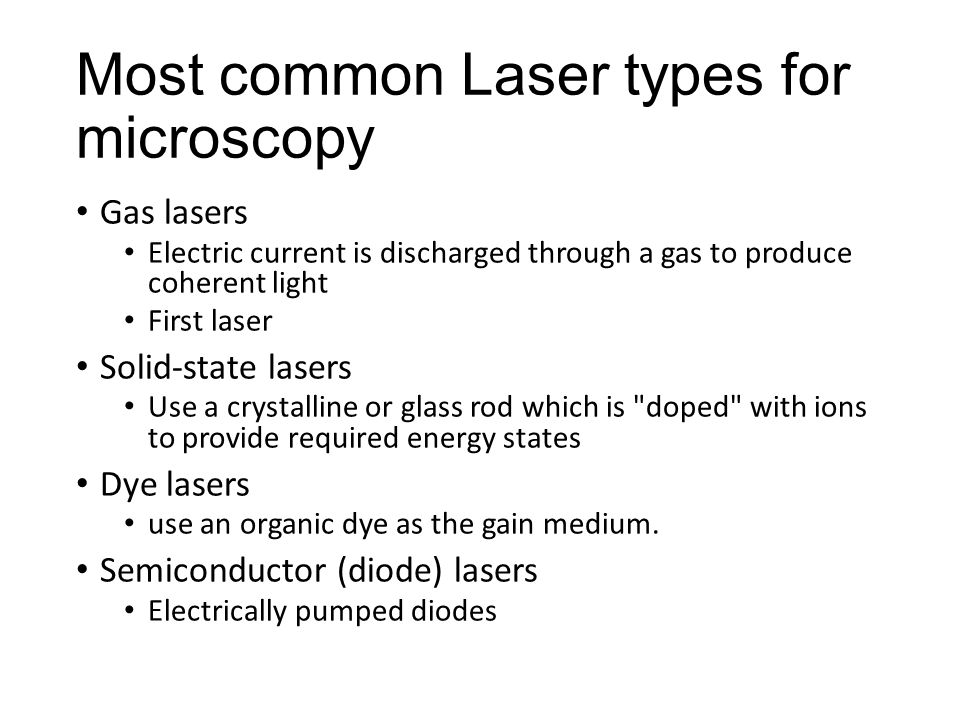 Most common Laser types for microscopy Gas lasers Electric current is discharged through a gas to produce coherent light First laser Solid-state lasers Use a crystalline or glass rod which is doped with ions to provide required energy states Dye lasers use an organic dye as the gain medium.