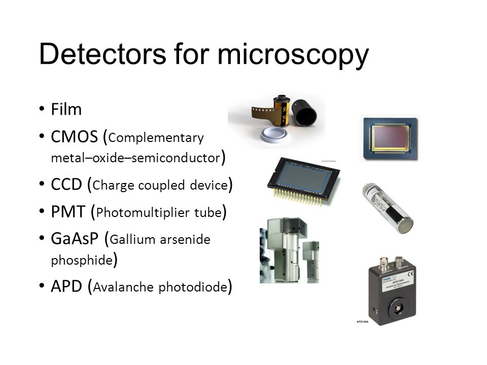 Detectors for microscopy Film CMOS ( Complementary metal–oxide–semiconductor ) CCD ( Charge coupled device ) PMT ( Photomultiplier tube ) GaAsP ( Gallium arsenide phosphide ) APD ( Avalanche photodiode )