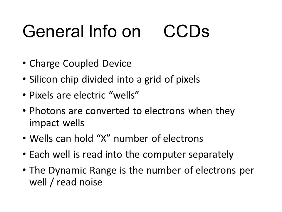 General Info onCCDs Charge Coupled Device Silicon chip divided into a grid of pixels Pixels are electric wells Photons are converted to electrons when they impact wells Wells can hold X number of electrons Each well is read into the computer separately The Dynamic Range is the number of electrons per well / read noise