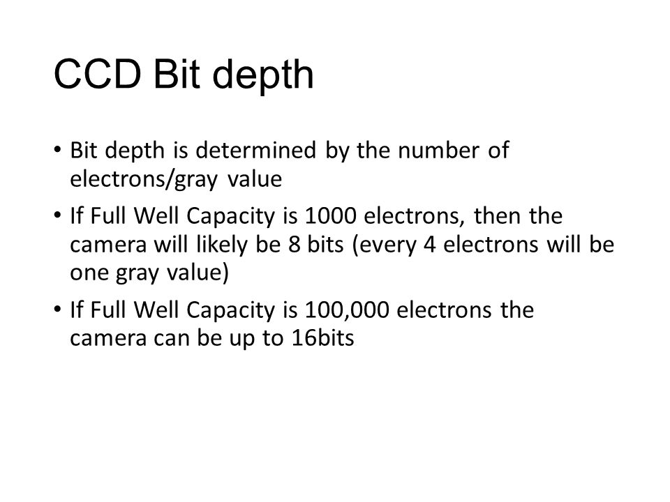 CCD Bit depth Bit depth is determined by the number of electrons/gray value If Full Well Capacity is 1000 electrons, then the camera will likely be 8 bits (every 4 electrons will be one gray value) If Full Well Capacity is 100,000 electrons the camera can be up to 16bits
