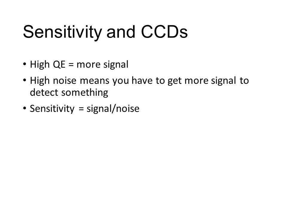 Sensitivity and CCDs High QE = more signal High noise means you have to get more signal to detect something Sensitivity = signal/noise