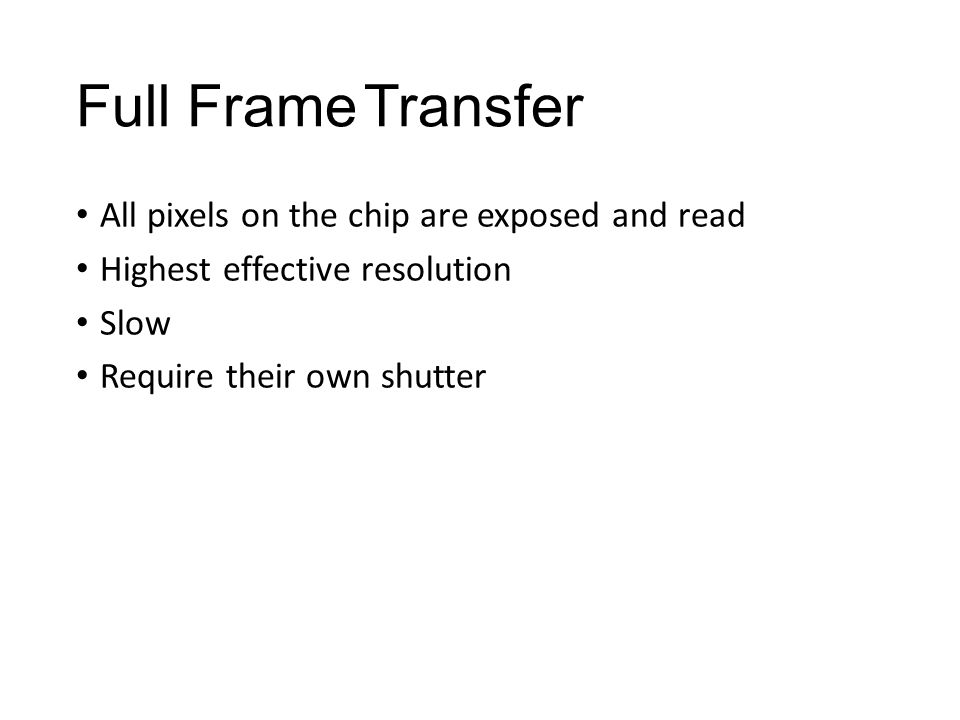 Full FrameTransfer All pixels on the chip are exposed and read Highest effective resolution Slow Require their own shutter