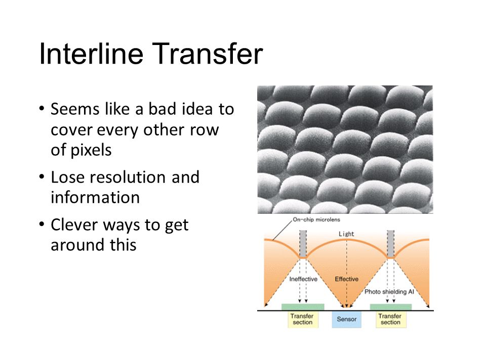 Interline Transfer Seems like a bad idea to cover every other row of pixels Lose resolution and information Clever ways to get around this