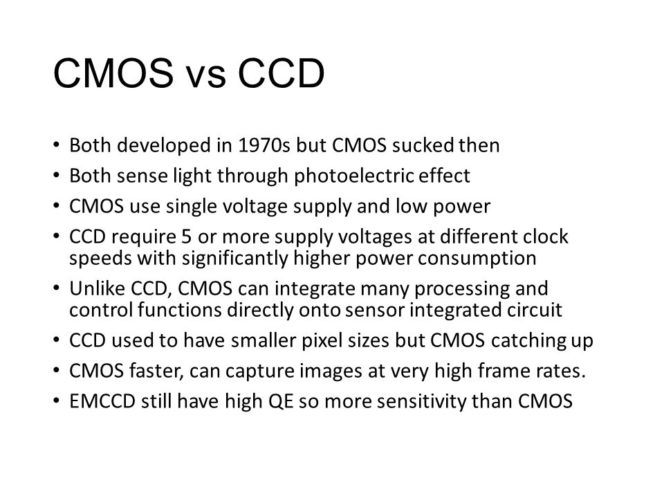 CMOS vs CCD Both developed in 1970s but CMOS sucked then Both sense light through photoelectric effect CMOS use single voltage supply and low power CCD require 5 or more supply voltages at different clock speeds with significantly higher power consumption Unlike CCD, CMOS can integrate many processing and control functions directly onto sensor integrated circuit CCD used to have smaller pixel sizes but CMOS catching up CMOS faster, can capture images at very high frame rates.