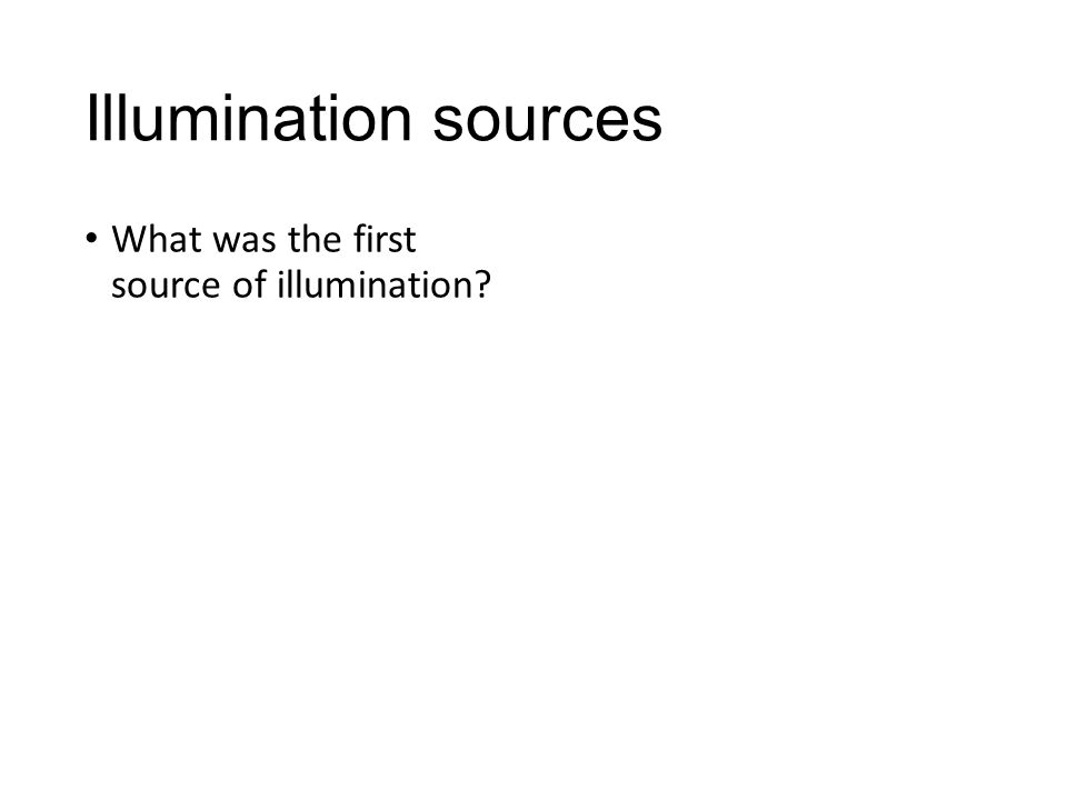What was the first source of illumination