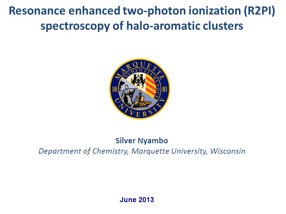 Silver Nyambo Department of Chemistry, Marquette University, Wisconsin Resonance enhanced two-photon ionization (R2PI) spectroscopy of halo-aromatic clusters June 2013