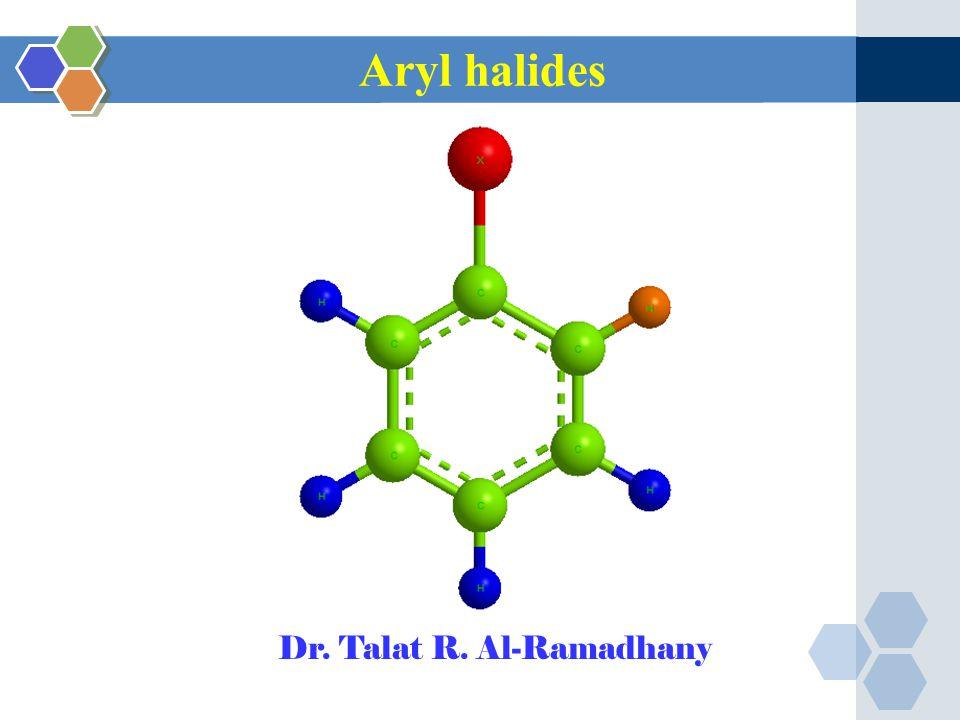 Aryl halides Dr. Talat R. Al-Ramadhany