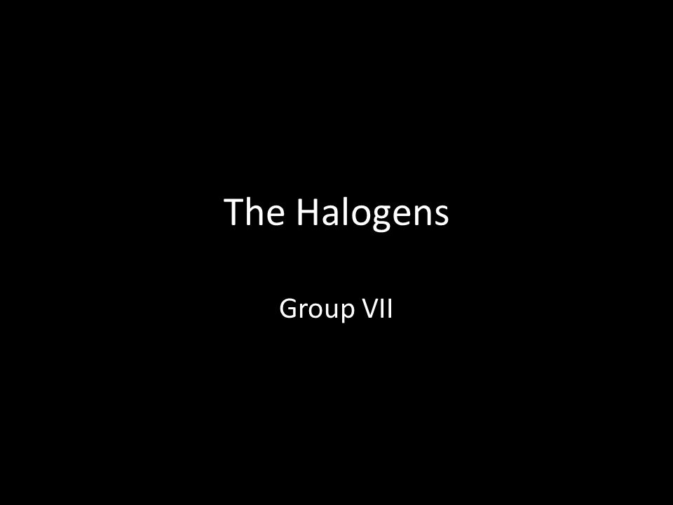 The Halogens Group VII