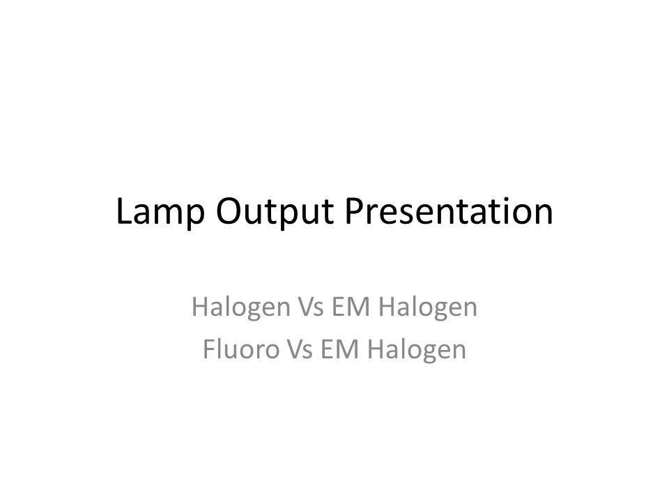 Lamp Output Presentation Halogen Vs EM Halogen Fluoro Vs EM Halogen
