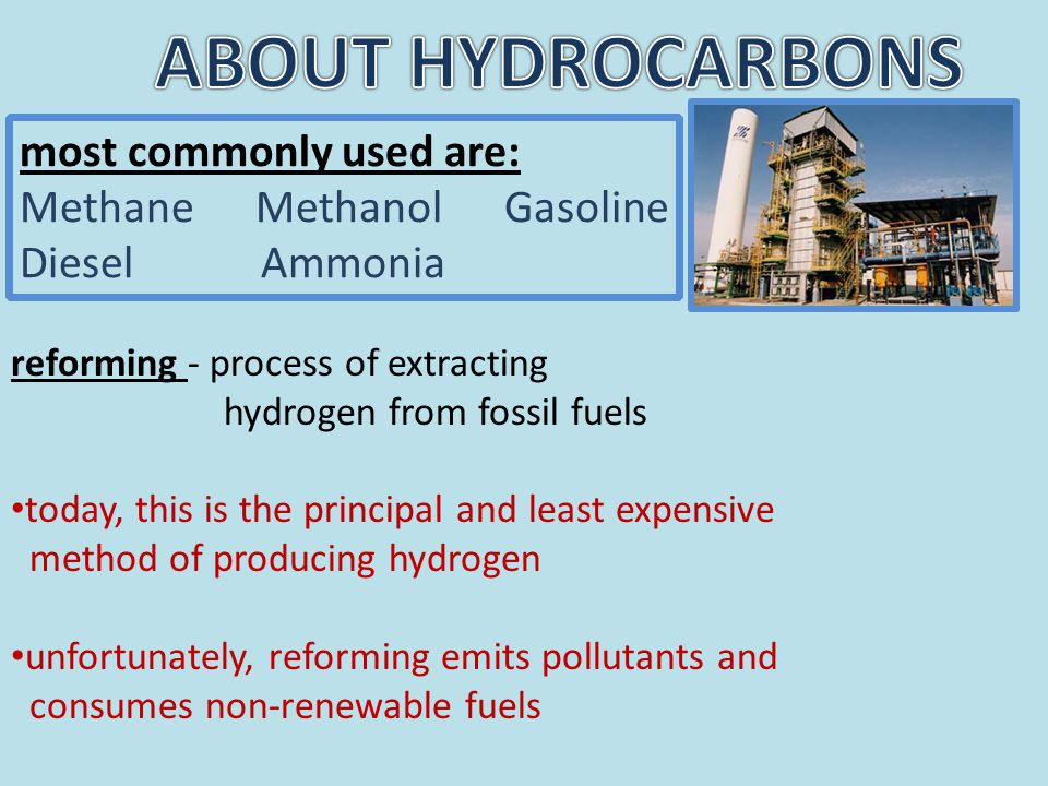 reforming - process of extracting hydrogen from fossil fuels today, this is the principal and least expensive method of producing hydrogen unfortunately, reforming emits pollutants and consumes non-renewable fuels most commonly used are: Methane Methanol Gasoline Diesel Ammonia