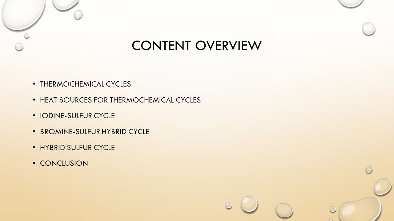 CONTENT OVERVIEW THERMOCHEMICAL CYCLES HEAT SOURCES FOR THERMOCHEMICAL CYCLES IODINE-SULFUR CYCLE BROMINE-SULFUR HYBRID CYCLE HYBRID SULFUR CYCLE CONCLUSION