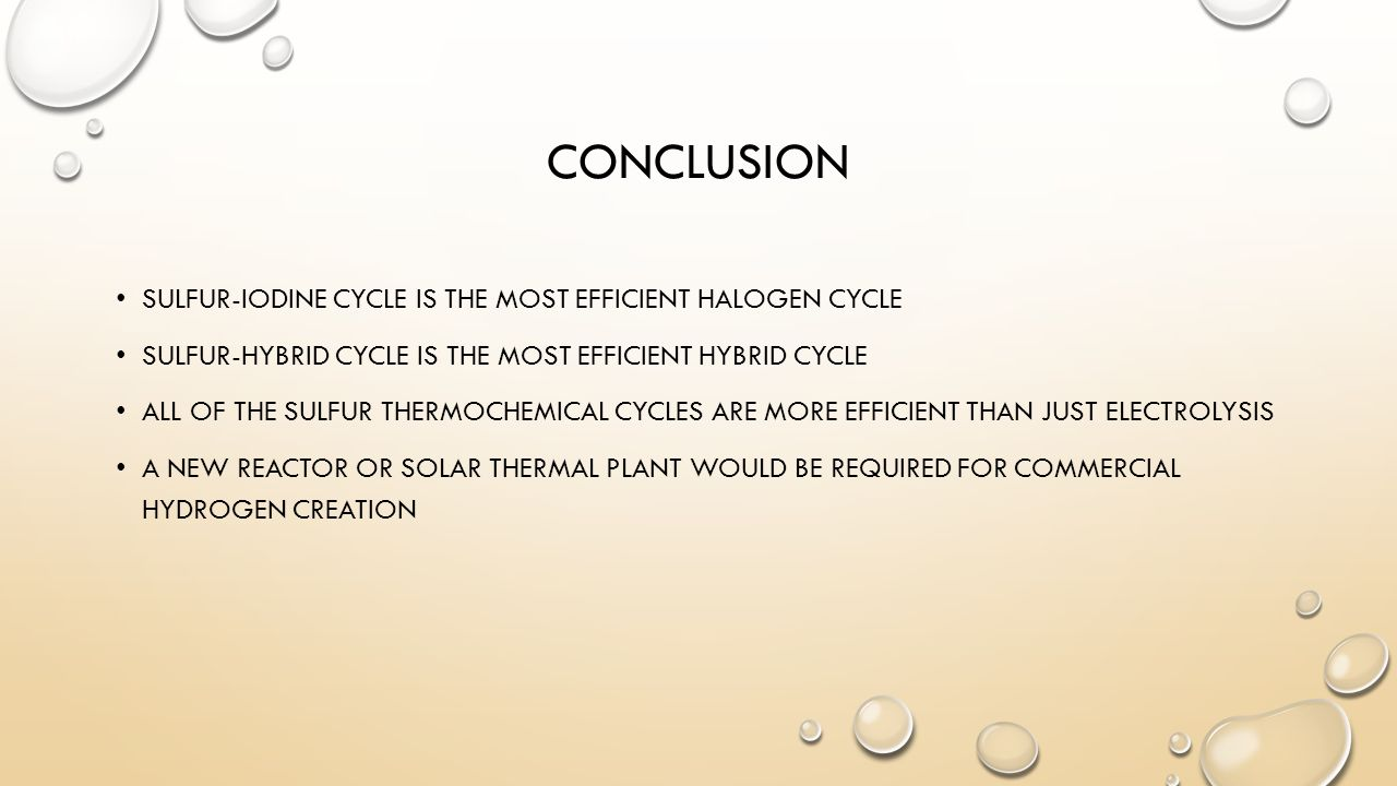 CONCLUSION SULFUR-IODINE CYCLE IS THE MOST EFFICIENT HALOGEN CYCLE SULFUR-HYBRID CYCLE IS THE MOST EFFICIENT HYBRID CYCLE ALL OF THE SULFUR THERMOCHEMICAL CYCLES ARE MORE EFFICIENT THAN JUST ELECTROLYSIS A NEW REACTOR OR SOLAR THERMAL PLANT WOULD BE REQUIRED FOR COMMERCIAL HYDROGEN CREATION