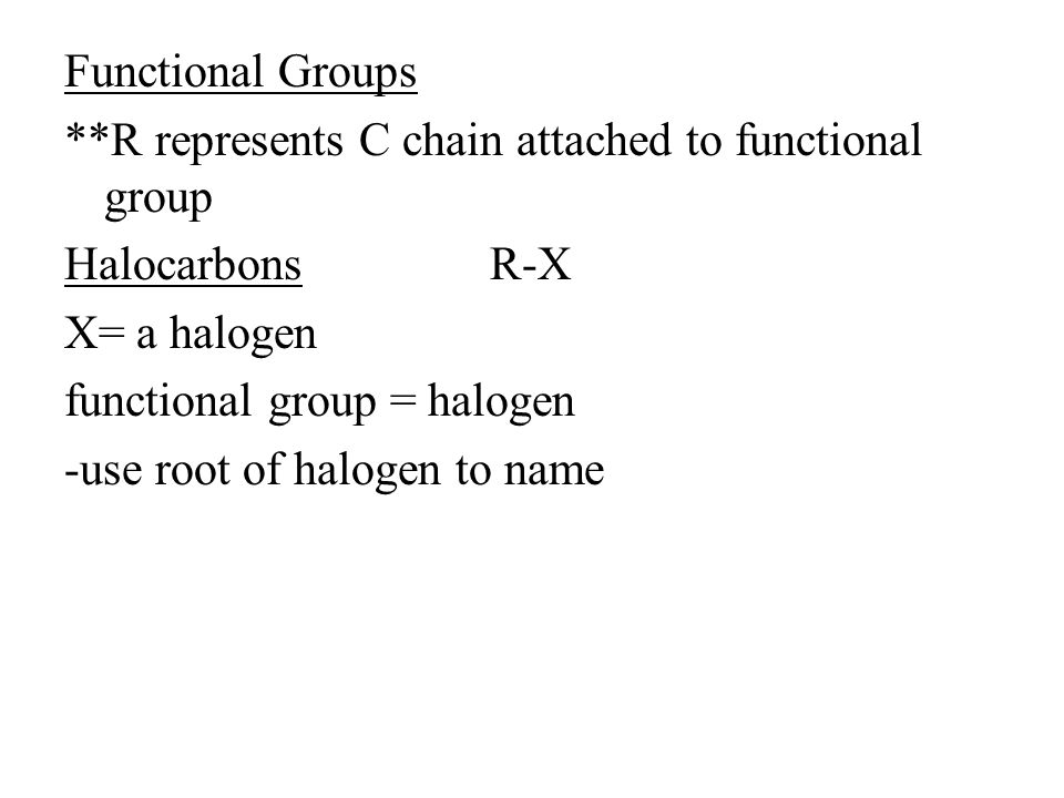 Functional Groups **R represents C chain attached to functional group HalocarbonsR-X X= a halogen functional group = halogen -use root of halogen to n