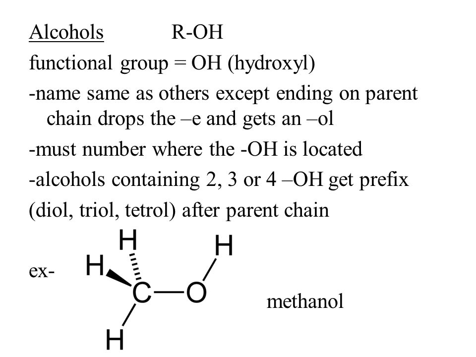 AlcoholsR-OH functional group = OH (hydroxyl) -name same as others except ending on parent chain drops the –e and gets an –ol -must number where the -