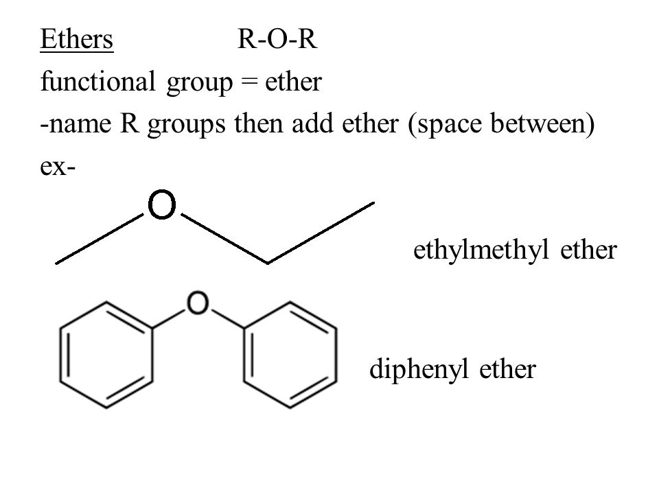 EthersR-O-R functional group = ether -name R groups then add ether (space between) ex- ethylmethyl ether diphenyl ether
