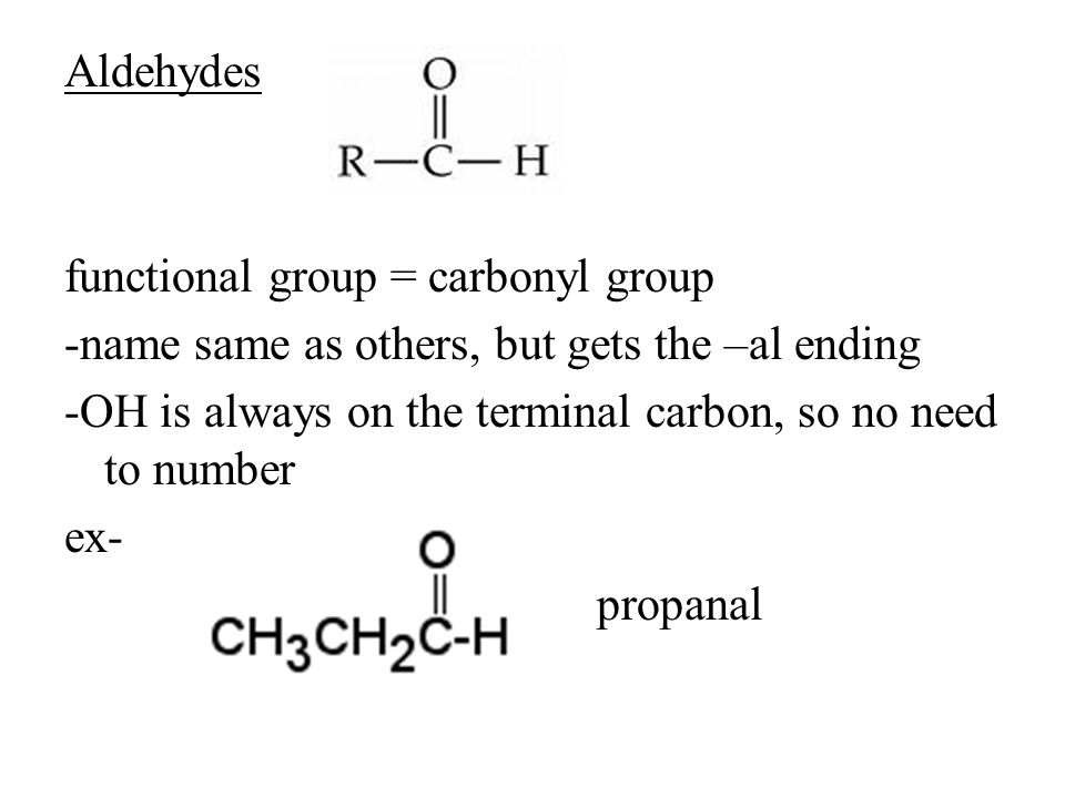 Aldehydes functional group = carbonyl group -name same as others, but gets the –al ending -OH is always on the terminal carbon, so no need to number e
