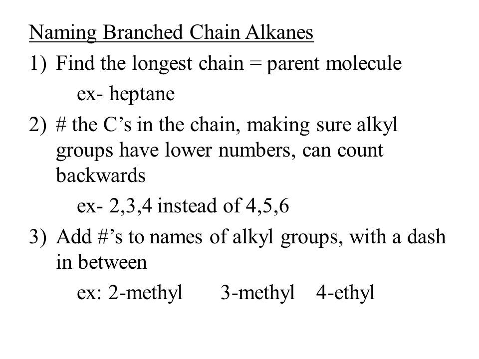 Naming Branched Chain Alkanes 1)Find the longest chain = parent molecule ex- heptane 2)# the C's in the chain, making sure alkyl groups have lower num