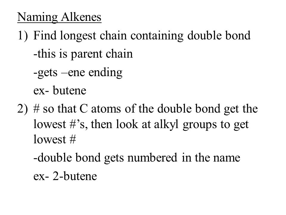 Naming Alkenes 1)Find longest chain containing double bond -this is parent chain -gets –ene ending ex- butene 2)# so that C atoms of the double bond g