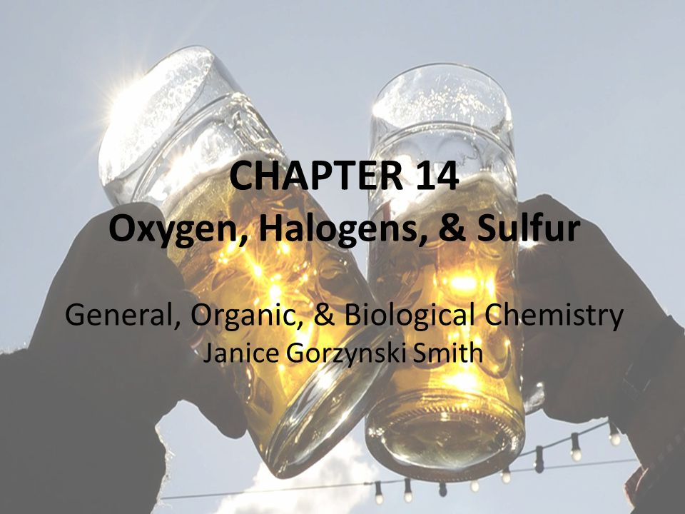 CHAPTER 14: Oxygen, Halogen, & Sulfur 3 Smith.General Organic & Biolocial Chemistry 2nd Ed.