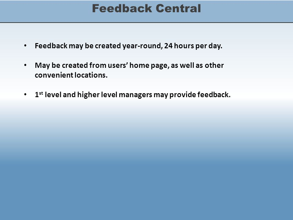 Feedback Central Feedback may be created year-round, 24 hours per day. May be created from users' home page, as well as other convenient locations. 1