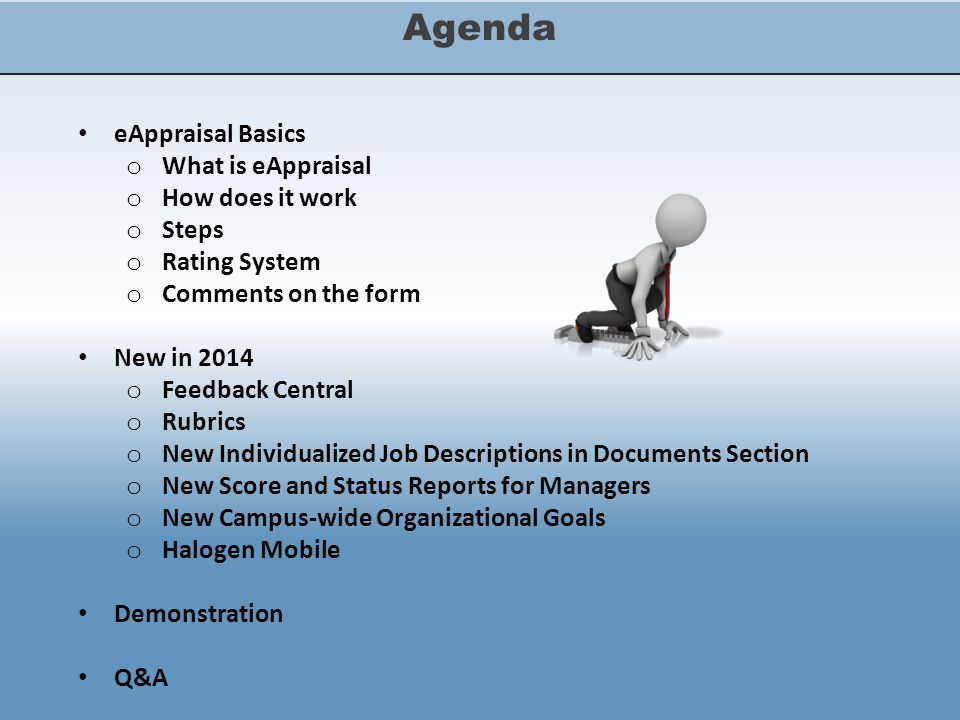 Agenda eAppraisal Basics o What is eAppraisal o How does it work o Steps o Rating System o Comments on the form New in 2014 o Feedback Central o Rubrics o New Individualized Job Descriptions in Documents Section o New Score and Status Reports for Managers o New Campus-wide Organizational Goals o Halogen Mobile Demonstration Q&A