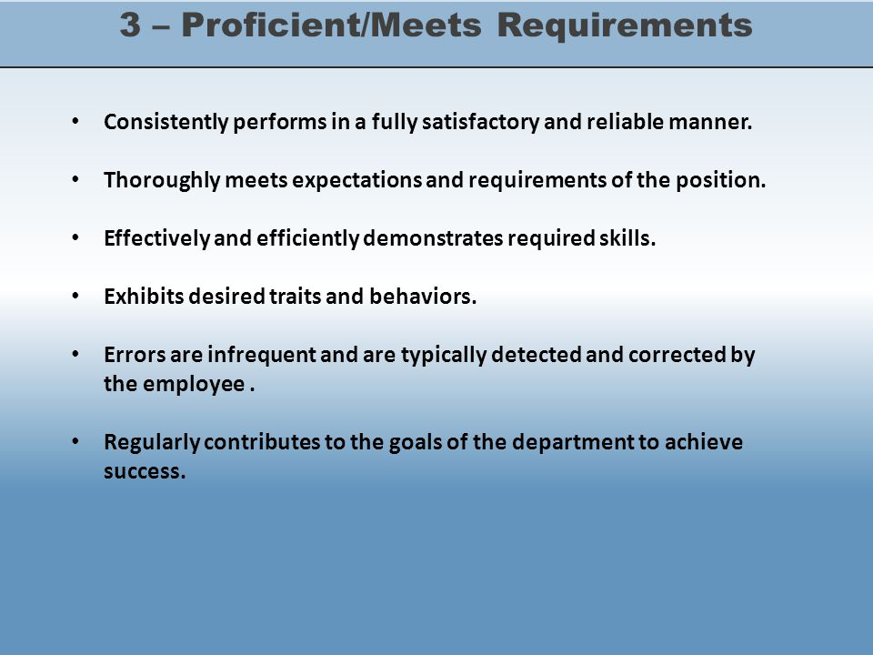 3 – Proficient/Meets Requirements Consistently performs in a fully satisfactory and reliable manner.