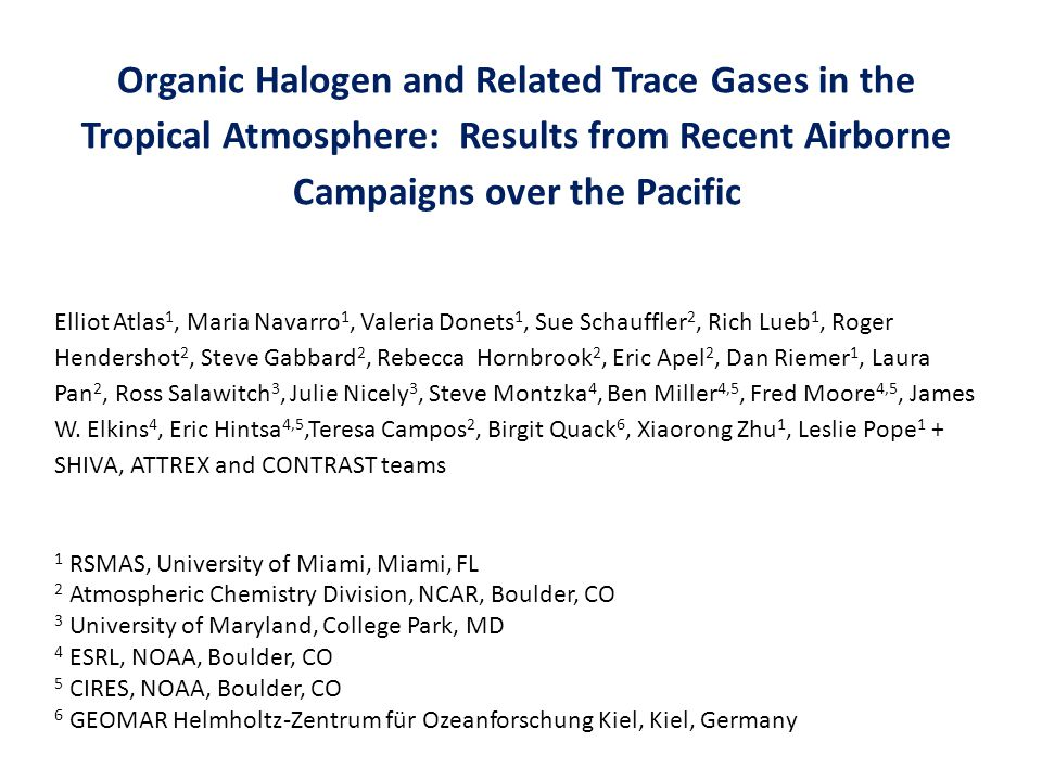 Organic Halogen and Related Trace Gases in the Tropical Atmosphere: Results from Recent Airborne Campaigns over the Pacific Elliot Atlas 1, Maria Navarro 1, Valeria Donets 1, Sue Schauffler 2, Rich Lueb 1, Roger Hendershot 2, Steve Gabbard 2, Rebecca Hornbrook 2, Eric Apel 2, Dan Riemer 1, Laura Pan 2, Ross Salawitch 3, Julie Nicely 3, Steve Montzka 4, Ben Miller 4,5, Fred Moore 4,5, James W.