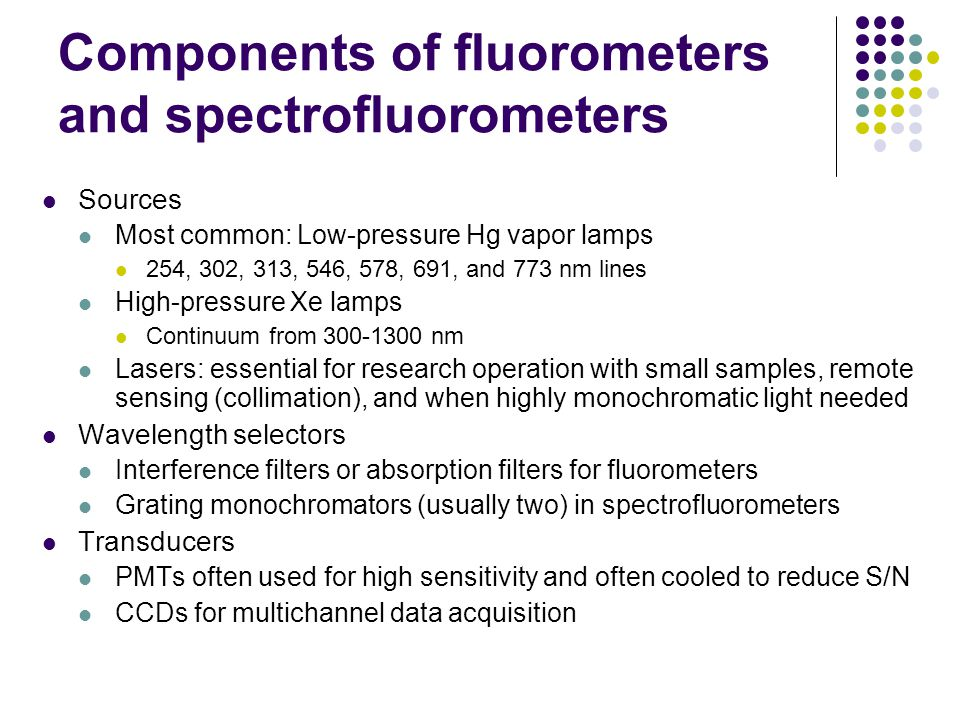 Components of fluorometers and spectrofluorometers Sources Most common: Low-pressure Hg vapor lamps 254, 302, 313, 546, 578, 691, and 773 nm lines High-pressure Xe lamps Continuum from 300-1300 nm Lasers: essential for research operation with small samples, remote sensing (collimation), and when highly monochromatic light needed Wavelength selectors Interference filters or absorption filters for fluorometers Grating monochromators (usually two) in spectrofluorometers Transducers PMTs often used for high sensitivity and often cooled to reduce S/N CCDs for multichannel data acquisition