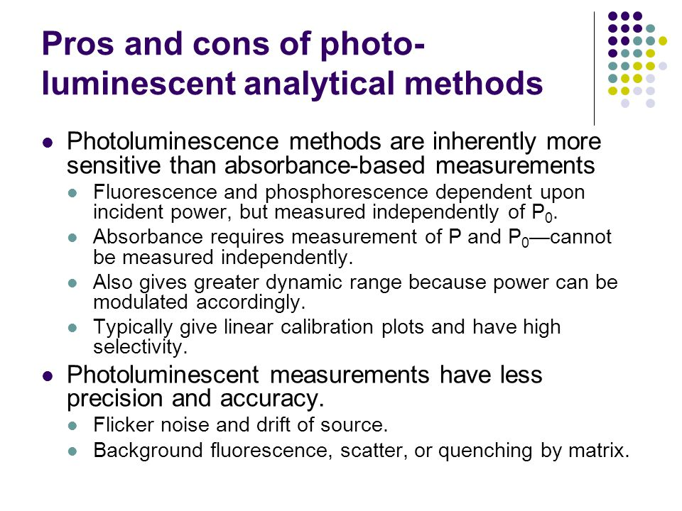 Pros and cons of photo- luminescent analytical methods Photoluminescence methods are inherently more sensitive than absorbance-based measurements Fluorescence and phosphorescence dependent upon incident power, but measured independently of P 0.