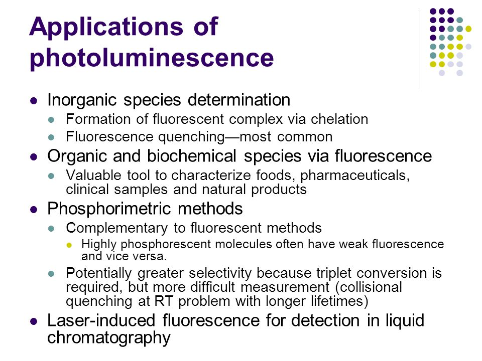Applications of photoluminescence Inorganic species determination Formation of fluorescent complex via chelation Fluorescence quenching—most common Organic and biochemical species via fluorescence Valuable tool to characterize foods, pharmaceuticals, clinical samples and natural products Phosphorimetric methods Complementary to fluorescent methods Highly phosphorescent molecules often have weak fluorescence and vice versa.