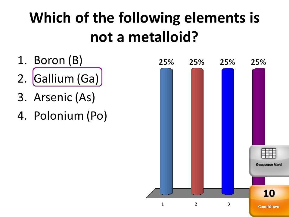 Which of the following elements is not a metalloid? Countdown 10 Response Grid 1.Boron (B) 2.Gallium (Ga) 3.Arsenic (As) 4.Polonium (Po)