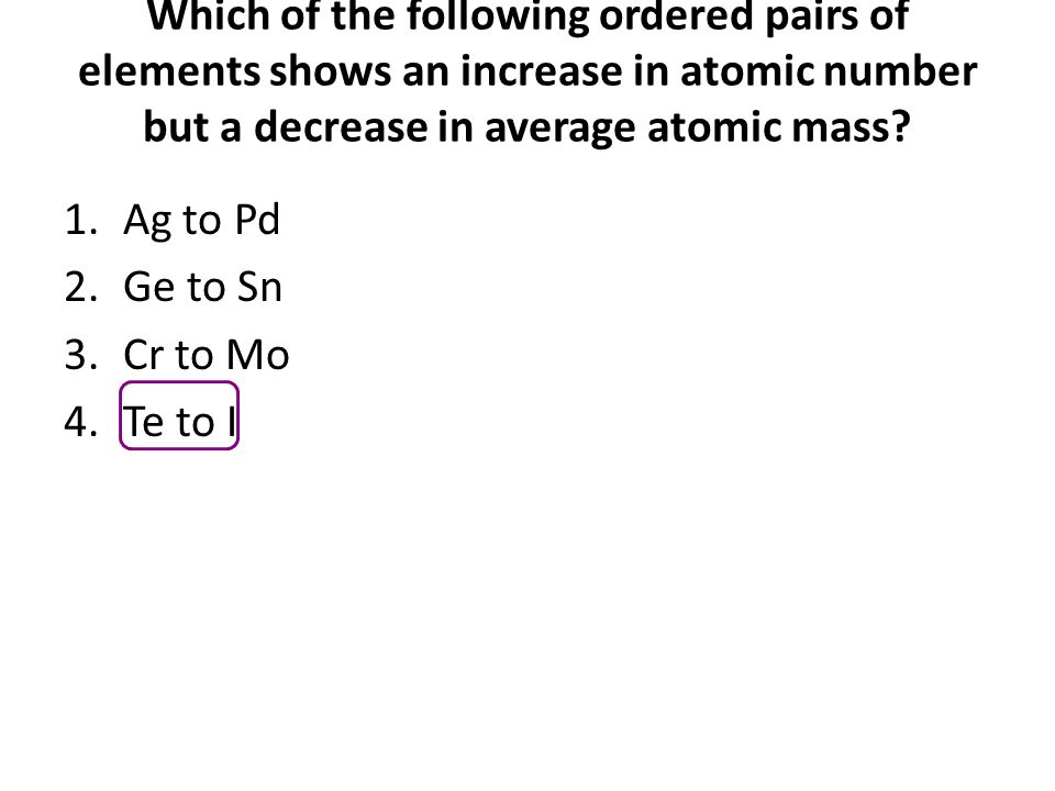 Which of the following ordered pairs of elements shows an increase in atomic number but a decrease in average atomic mass? 1.Ag to Pd 2.Ge to Sn 3.Cr