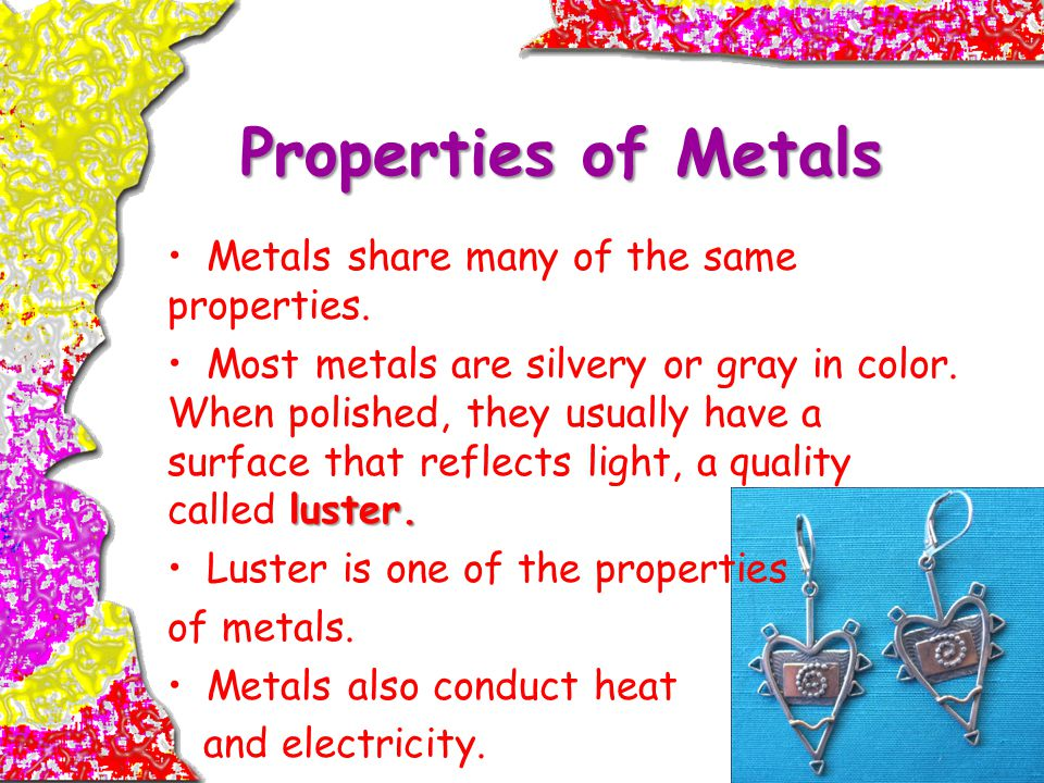 Properties of Metals Metals share many of the same properties.