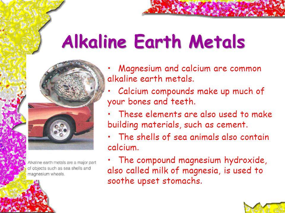 Alkaline Earth Metals Magnesium and calcium are common alkaline earth metals.